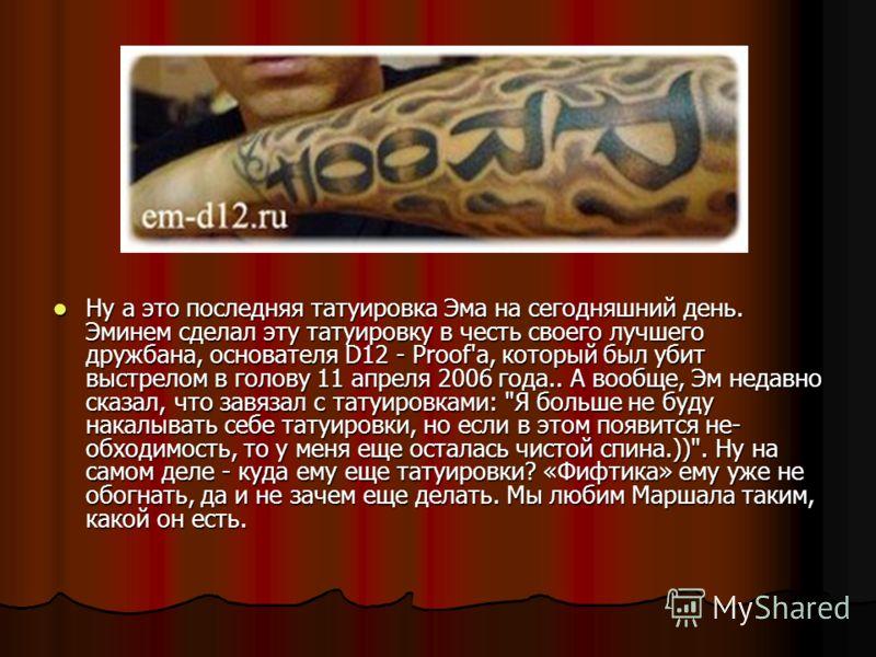 Ну а это последняя татуировка Эма на сегодняшний день. Эминем сделал эту татуировку в честь своего лучшего дружбана, основателя D12 - Proof'а, который был убит выстрелом в голову 11 апреля 2006 года.. А вообще, Эм недавно сказал, что завязал с татуир