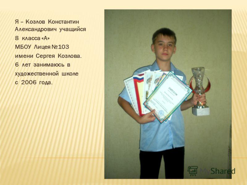 Я – Козлов Константин Александрович учащийся 8 класса «А» МБОУ Лицея 103 имени Сергея Козлова. 6 лет занимаюсь в художественной школе с 2006 года.
