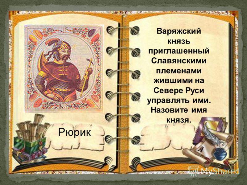Рюрик Варяжский князь приглашенный Славянскими племенами жившими на Севере Руси управлять ими. Назовите имя князя.
