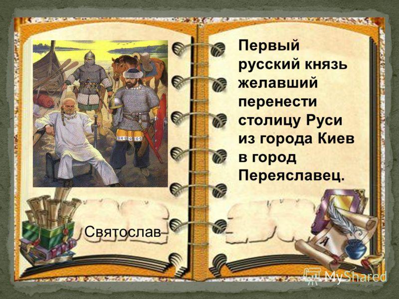 Первый русский князь желавший перенести столицу Руси из города Киев в город Переяславец. Святослав