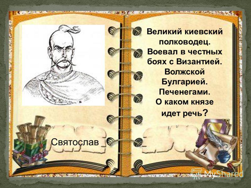 Великий киевский полководец. Воевал в честных боях с Византией. Волжской Булгарией. Печенегами. О каком князе идет речь ?