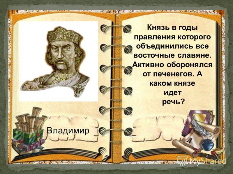 Владимир Князь в годы правления которого объединились все восточные славяне. Активно оборонялся от печенегов. А каком князе идет речь?