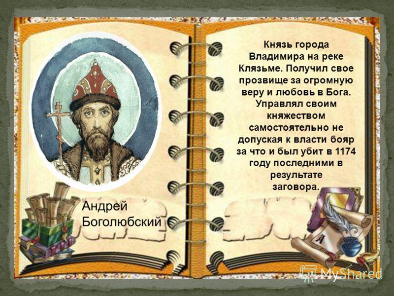 Князь города Владимира на реке Клязьме. Получил свое прозвище за огромную веру и любовь в Бога. Управлял своим княжеством самостоятельно не допуская к власти бояр за что и был убит в 1174 году последними в результате заговора.