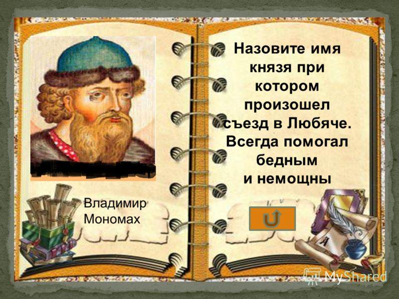 Назовите имя князя при котором произошел съезд в Любяче. Всегда помогал бедным и немощны