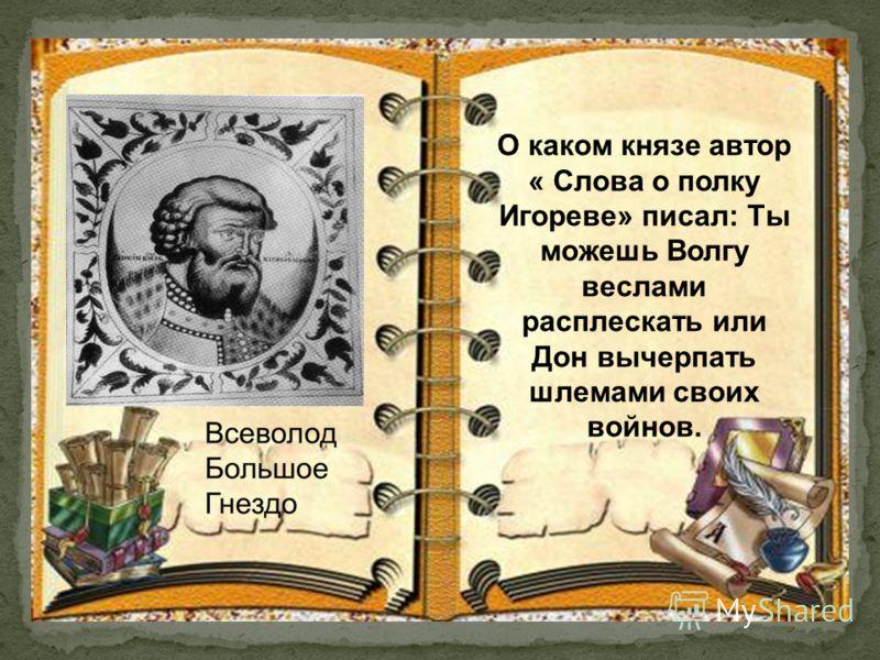 О каком князе автор « Слова о полку Игореве» писал: Ты можешь Волгу веслами расплескать или Дон вычерпать шлемами своих войнов.