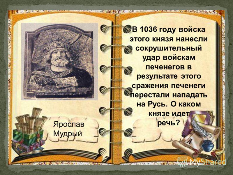 В 1036 году войска этого князя нанесли сокрушительный удар войскам печенегов в результате этого сражения печенеги перестали нападать на Русь. О каком князе идет речь?