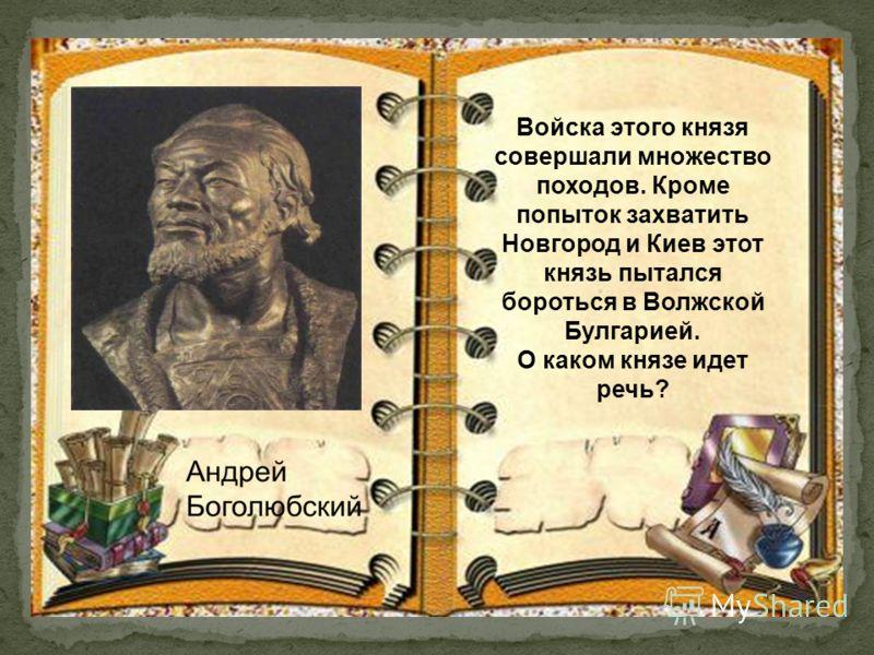 Войска этого князя совершали множество походов. Кроме попыток захватить Новгород и Киев этот князь пытался бороться в Волжской Булгарией. О каком князе идет речь?