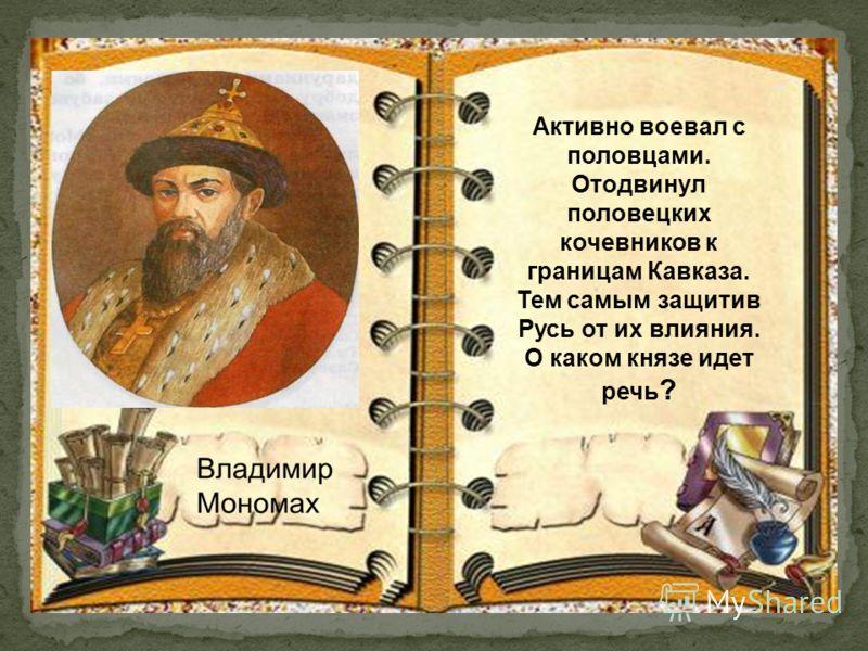 Активно воевал с половцами. Отодвинул половецких кочевников к границам Кавказа. Тем самым защитив Русь от их влияния. О каком князе идет речь ?