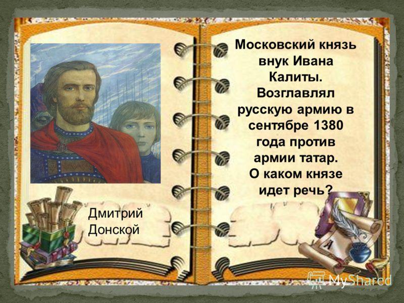 Дмитрий Донской Московский князь внук Ивана Калиты. Возглавлял русскую армию в сентябре 1380 года против армии татар. О каком князе идет речь?