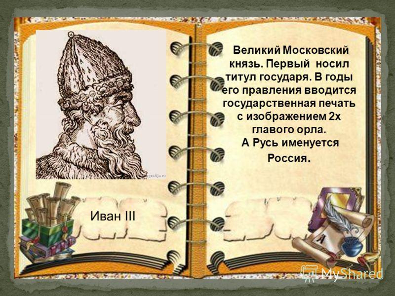 Великий Московский князь. Первый носил титул государя. В годы его правления вводится государственная печать с изображением 2х главого орла. А Русь именуется Россия.