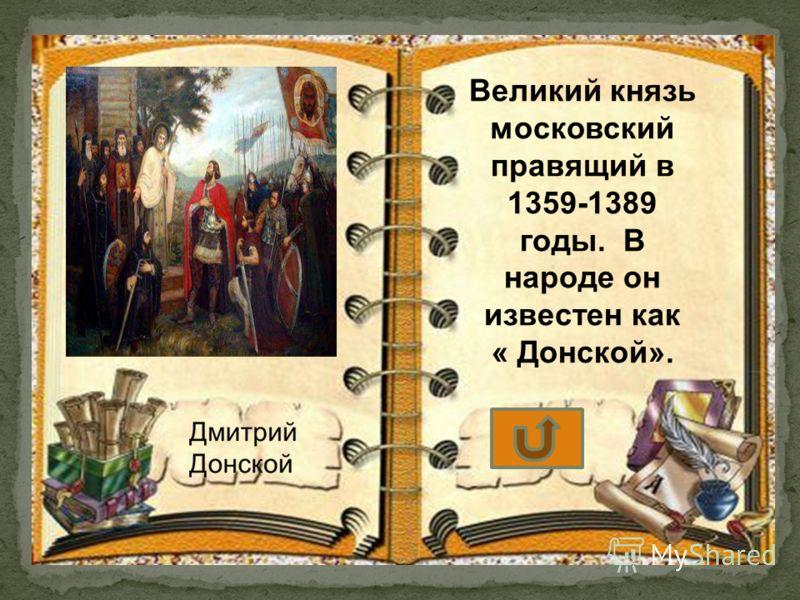 Великий князь московский правящий в 1359-1389 годы. В народе он известен как « Донской».