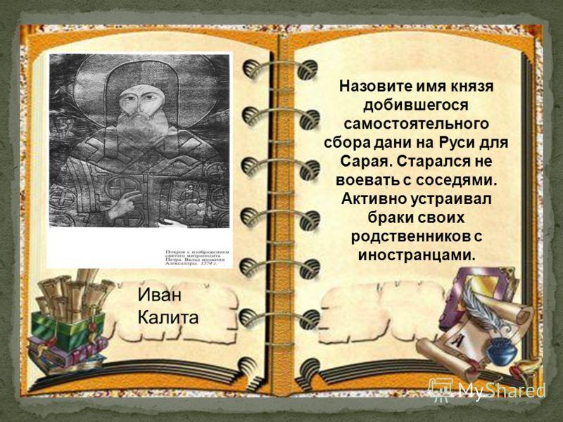 Назовите имя князя добившегося самостоятельного сбора дани на Руси для Сарая. Старался не воевать с соседями. Активно устраивал браки своих родственников с иностранцами.