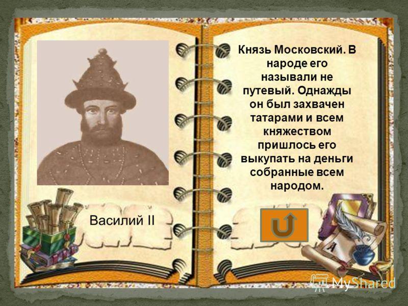 Князь Московский. В народе его называли не путевый. Однажды он был захвачен татарами и всем княжеством пришлось его выкупать на деньги собранные всем народом.