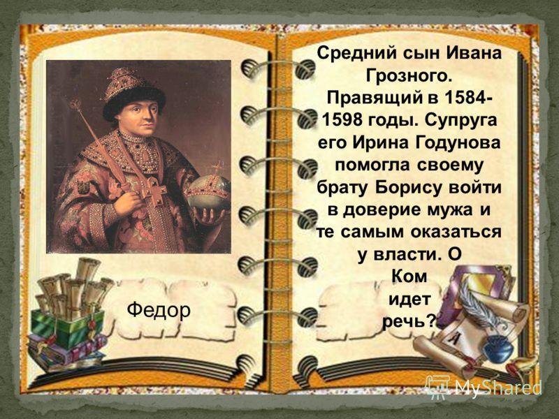 Федор Средний сын Ивана Грозного. Правящий в 1584- 1598 годы. Супруга его Ирина Годунова помогла своему брату Борису войти в доверие мужа и те самым оказаться у власти. О Ком идет речь?
