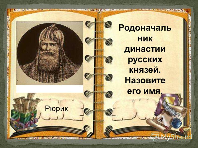 Родоначаль ник династии русских князей. Назовите его имя. Рюрик