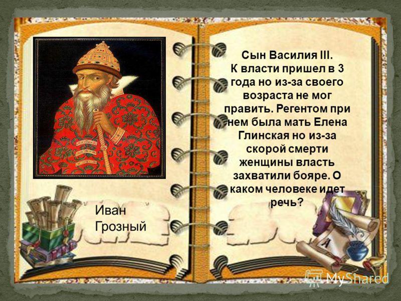Сын Василия III. К власти пришел в 3 года но из-за своего возраста не мог править. Регентом при нем была мать Елена Глинская но из-за скорой смерти женщины власть захватили бояре. О каком человеке идет речь?