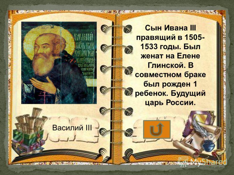 Сын Ивана III правящий в 1505- 1533 годы. Был женат на Елене Глинской. В совместном браке был рожден 1 ребенок. Будущий царь России.