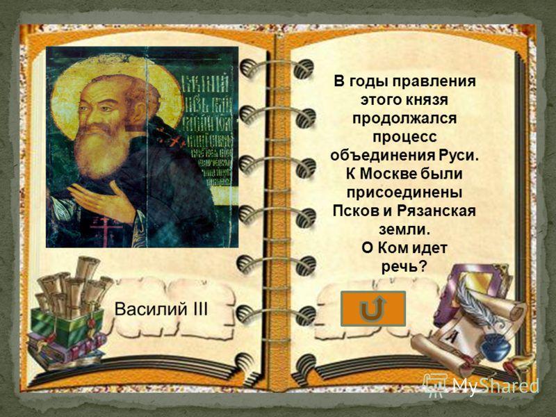 В годы правления этого князя продолжался процесс объединения Руси. К Москве были присоединены Псков и Рязанская земли. О Ком идет речь?