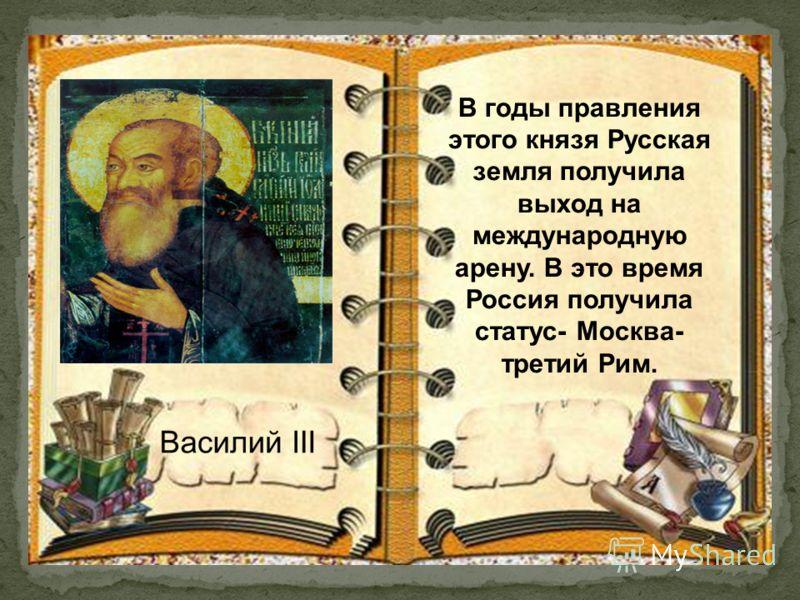 В годы правления этого князя Русская земля получила выход на международную арену. В это время Россия получила статус- Москва- третий Рим.