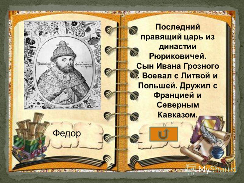 Последний правящий царь из династии Рюриковичей. Сын Ивана Грозного. Воевал с Литвой и Польшей. Дружил с Францией и Северным Кавказом.