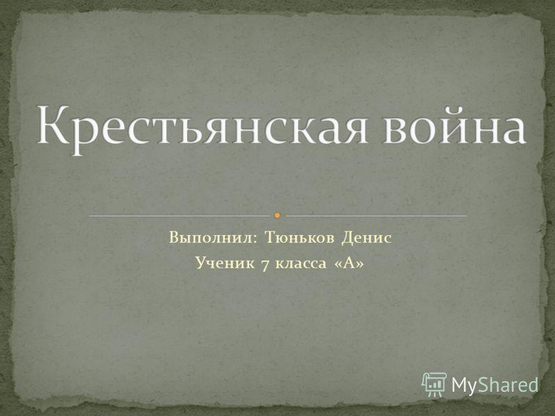 Выполнил: Тюньков Денис Ученик 7 класса «А»
