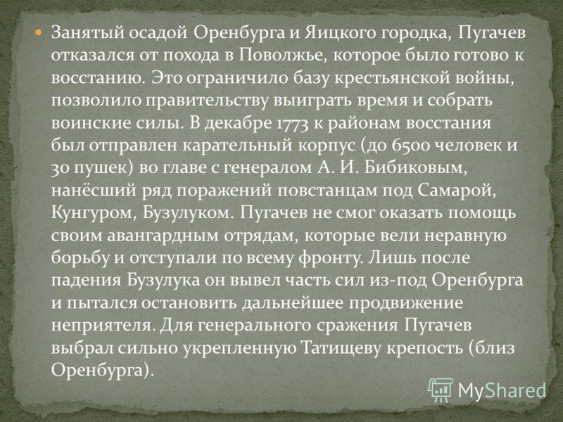 Занятый осадой Оренбурга и Яицкого городка, Пугачев отказался от похода в Поволжье, которое было готово к восстанию. Это ограничило базу крестьянской войны, позволило правительству выиграть время и собрать воинские силы. В декабре 1773 к районам восс