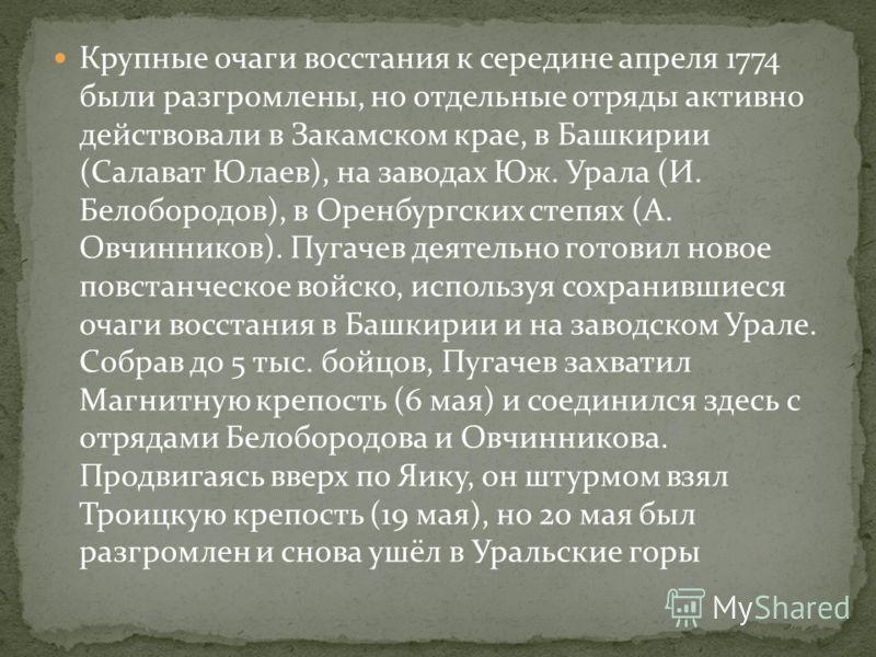 Крупные очаги восстания к середине апреля 1774 были разгромлены, но отдельные отряды активно действовали в Закамском крае, в Башкирии (Салават Юлаев), на заводах Юж. Урала (И. Белобородов), в Оренбургских степях (А. Овчинников). Пугачев деятельно гот