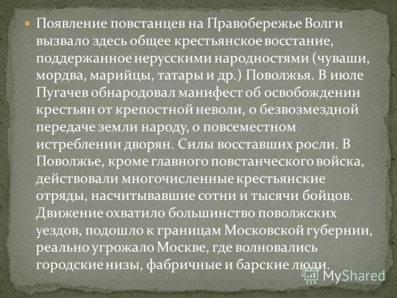 Появление повстанцев на Правобережье Волги вызвало здесь общее крестьянское восстание, поддержанное нерусскими народностями (чуваши, мордва, марийцы, татары и др.) Поволжья. В июле Пугачев обнародовал манифест об освобождении крестьян от крепостной н
