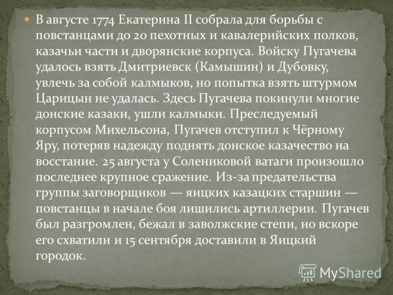 В августе 1774 Екатерина II собрала для борьбы с повстанцами до 20 пехотных и кавалерийских полков, казачьи части и дворянские корпуса. Войску Пугачева удалось взять Дмитриевск (Камышин) и Дубовку, увлечь за собой калмыков, но попытка взять штурмом Ц
