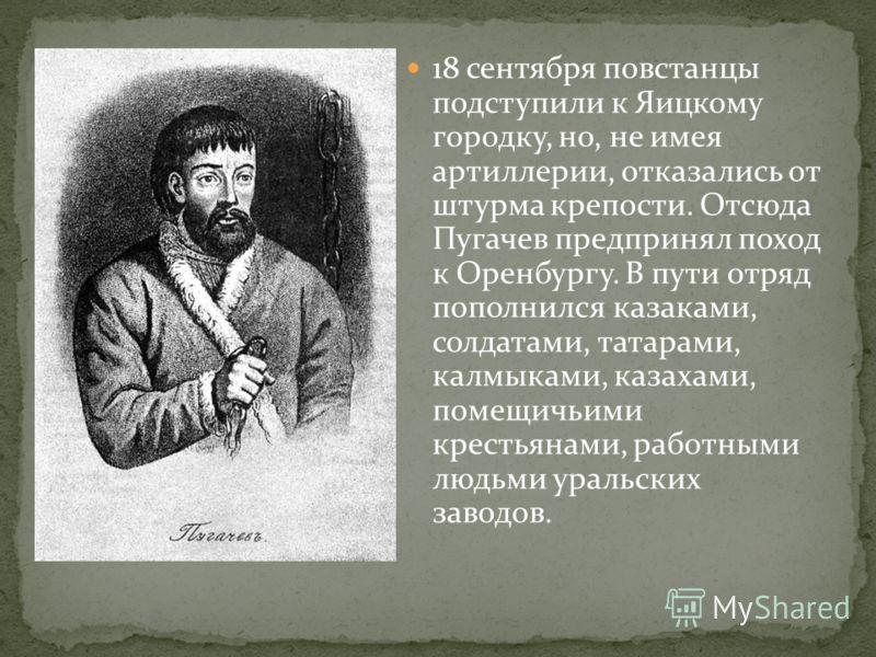 18 сентября повстанцы подступили к Яицкому городку, но, не имея артиллерии, отказались от штурма крепости. Отсюда Пугачев предпринял поход к Оренбургу. В пути отряд пополнился казаками, солдатами, татарами, калмыками, казахами, помещичьими крестьянам