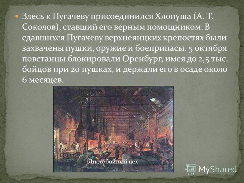 Здесь к Пугачеву присоединился Хлопуша (А. Т. Соколов), ставший его верным помощником. В сдавшихся Пугачеву верхнеяицких крепостях были захвачены пушки, оружие и боеприпасы. 5 октября повстанцы блокировали Оренбург, имея до 2,5 тыс. бойцов при 20 пуш