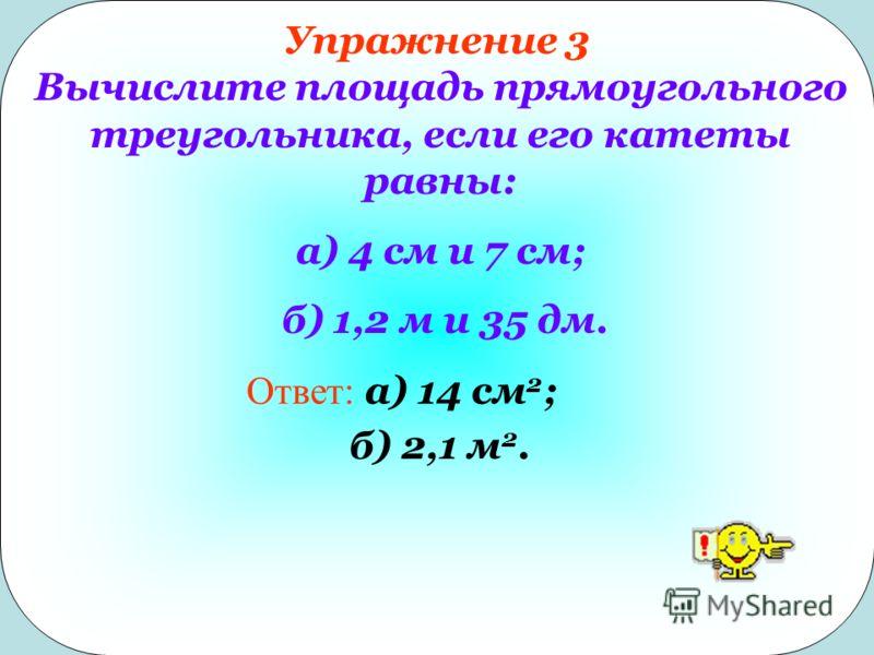 Упражнение 3 Вычислите площадь прямоугольного треугольника, если его катеты равны: а) 4 см и 7 см; б) 1,2 м и 35 дм. Ответ: а) 14 см 2 ; б) 2,1 м 2.