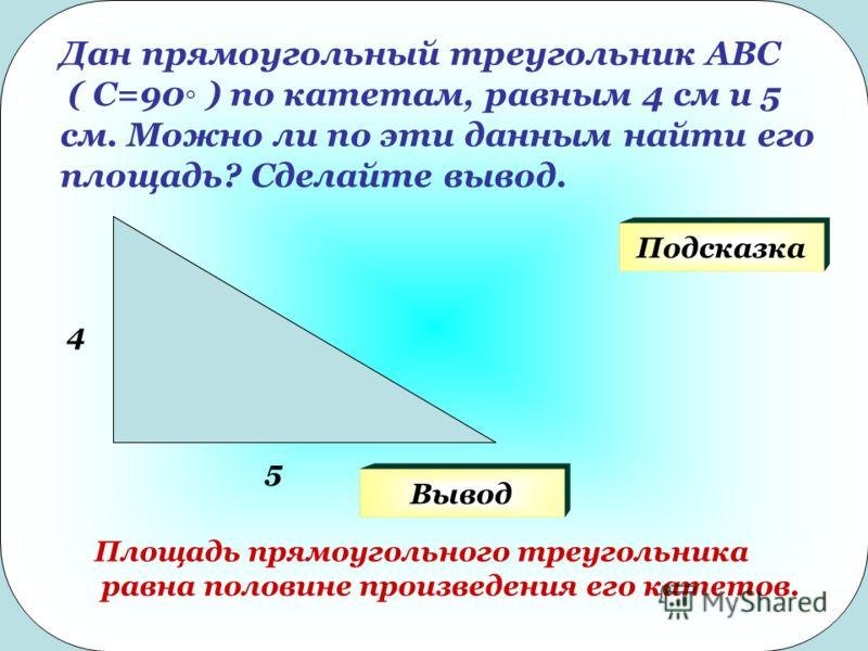 Дан прямоугольный треугольник АВС ( С=90 ) по катетам, равным 4 см и 5 см. Можно ли по эти данным найти его площадь? Сделайте вывод. 4 5 Подсказка Площадь прямоугольного треугольника равна половине произведения его катетов. Вывод