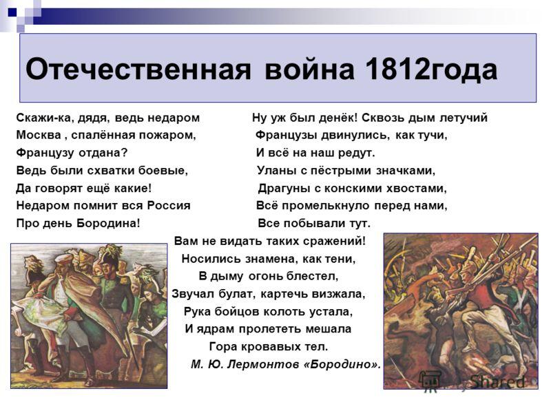 Отечественная война 1812года Скажи-ка, дядя, ведь недаром Ну уж был денёк! Сквозь дым летучий Москва, спалённая пожаром, Французы двинулись, как тучи, Французу отдана? И всё на наш редут. Ведь были схватки боевые, Уланы с пёстрыми значками, Да говоря