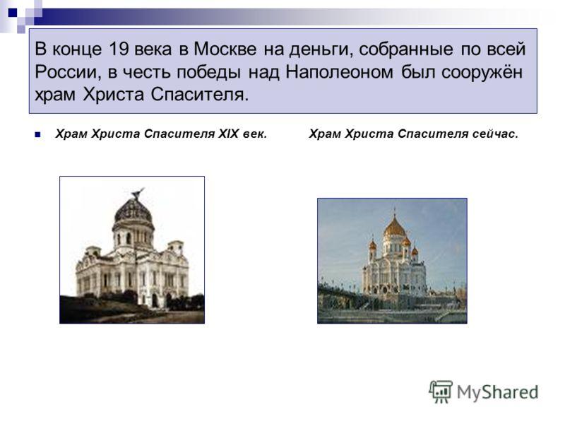 В конце 19 века в Москве на деньги, собранные по всей России, в честь победы над Наполеоном был сооружён храм Христа Спасителя. Храм Христа Спасителя XIX век. Храм Христа Спасителя сейчас.