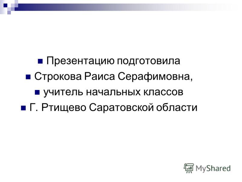 Презентацию подготовила Строкова Раиса Серафимовна, учитель начальных классов Г. Ртищево Саратовской области
