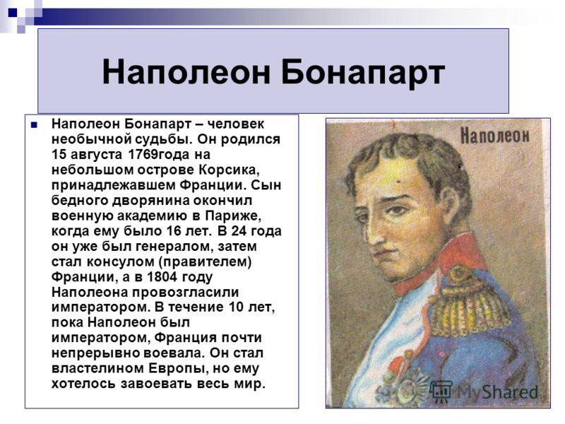Наполеон Бонапарт Наполеон Бонапарт – человек необычной судьбы. Он родился 15 августа 1769года на небольшом острове Корсика, принадлежавшем Франции. Сын бедного дворянина окончил военную академию в Париже, когда ему было 16 лет. В 24 года он уже был