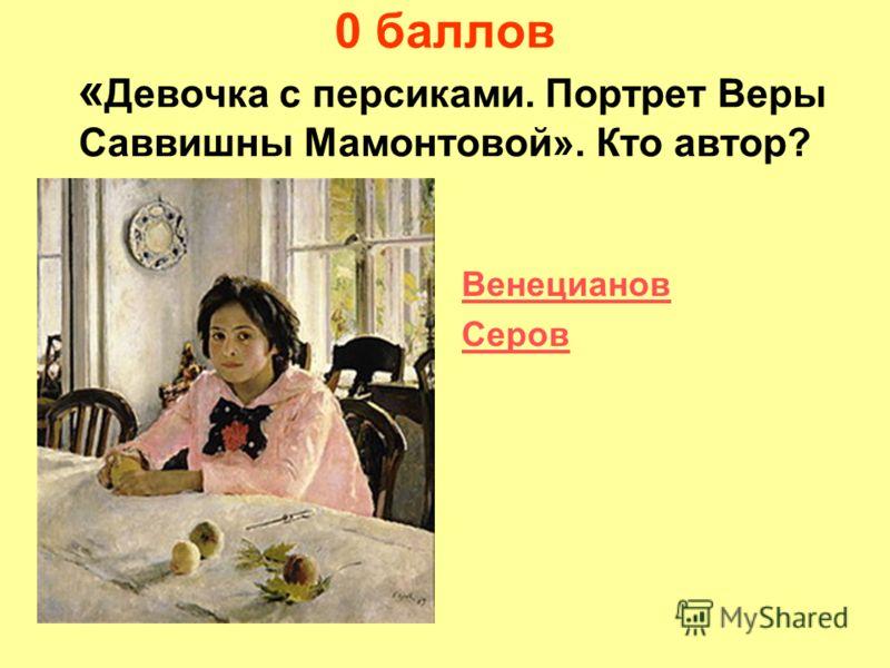 0 баллов « Девочка с персиками. Портрет Веры Саввишны Мамонтовой». Кто автор? Венецианов Серов