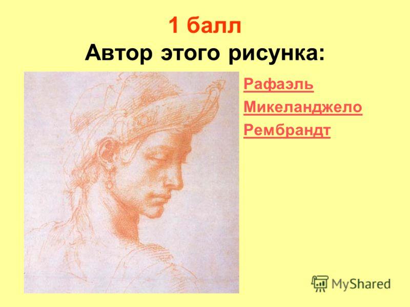 1 балл Автор этого рисунка: Рафаэль Микеланджело Рембрандт