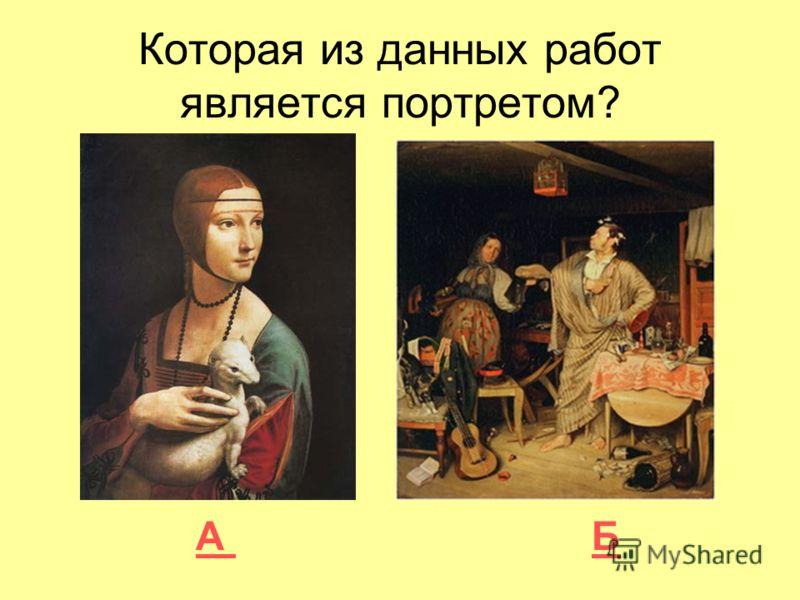 Которая из данных работ является портретом? А Б А Б