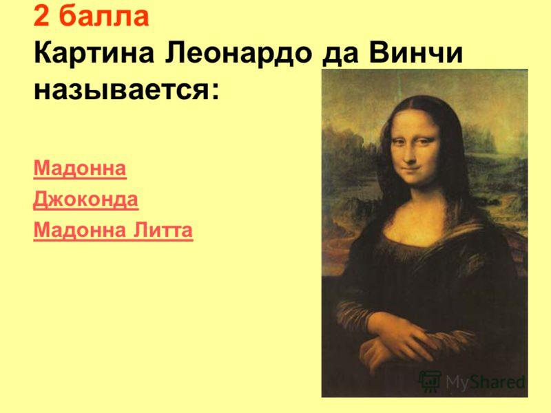 2 балла Картина Леонардо да Винчи называется: Мадонна Джоконда Мадонна Литта