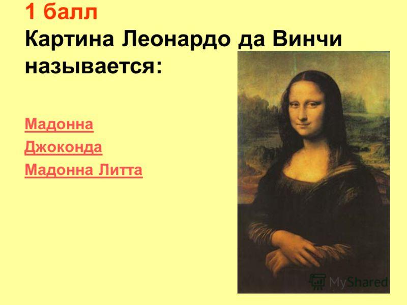 1 балл Картина Леонардо да Винчи называется: Мадонна Джоконда Мадонна Литта