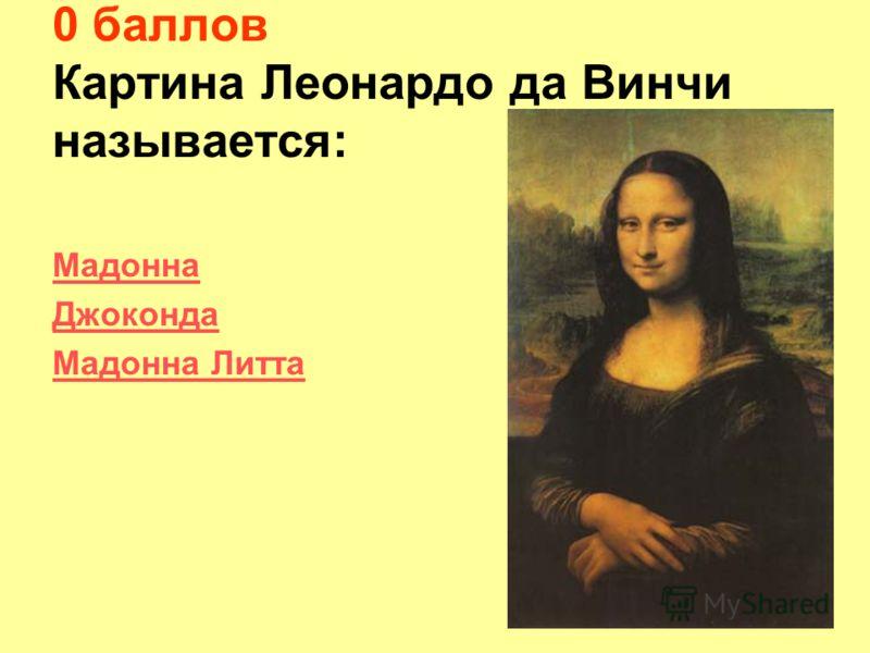 0 баллов Картина Леонардо да Винчи называется: Мадонна Джоконда Мадонна Литта