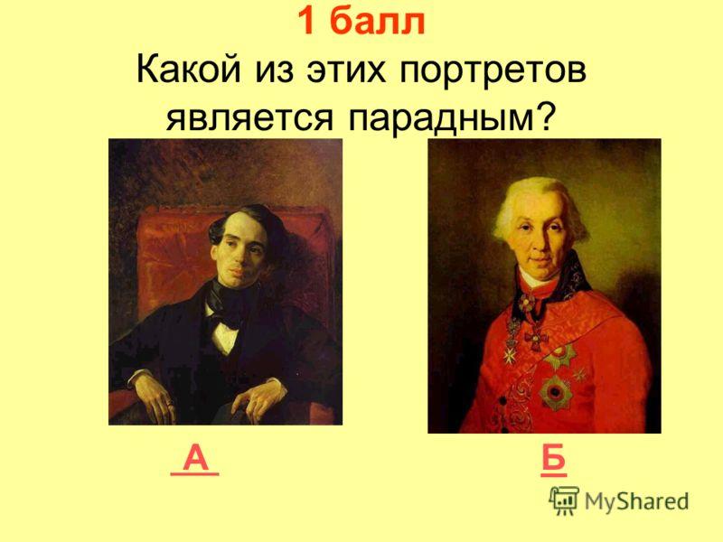 1 балл Какой из этих портретов является парадным? А Б А Б