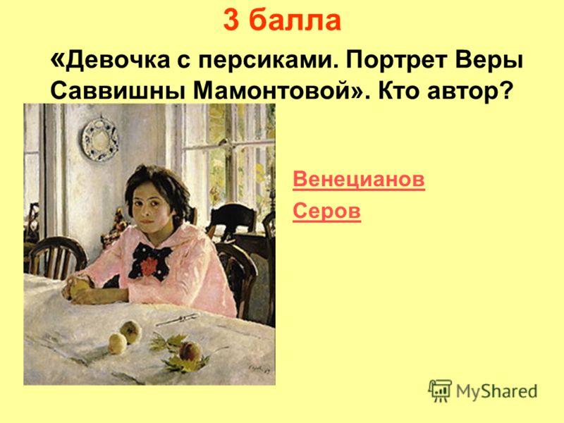 3 балла « Девочка с персиками. Портрет Веры Саввишны Мамонтовой». Кто автор? Венецианов Серов