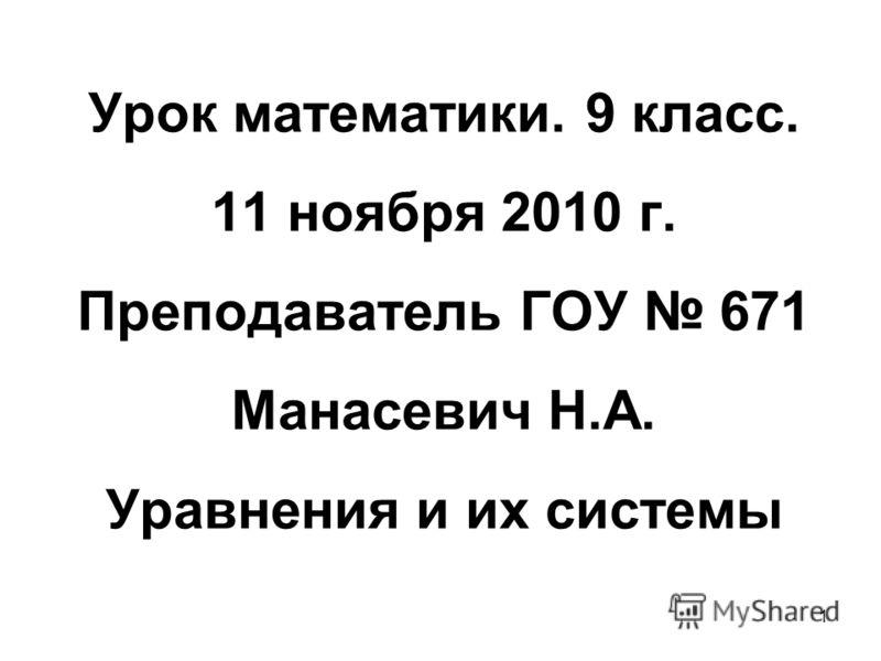 1 Урок математики. 9 класс. 11 ноября 2010 г. Преподаватель ГОУ 671 Манасевич Н.А. Уравнения и их системы