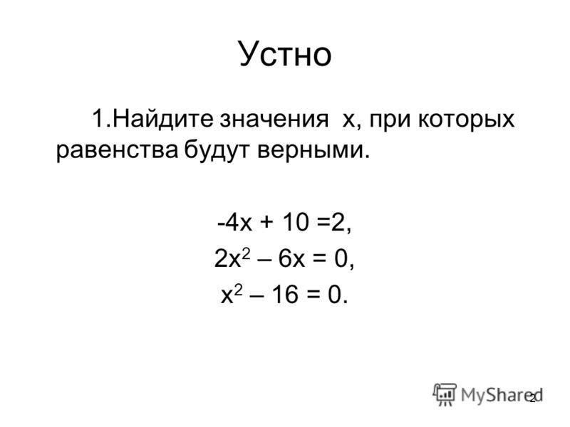 2 Устно 1.Найдите значения х, при которых равенства будут верными. -4х + 10 =2, 2х 2 – 6х = 0, х 2 – 16 = 0.