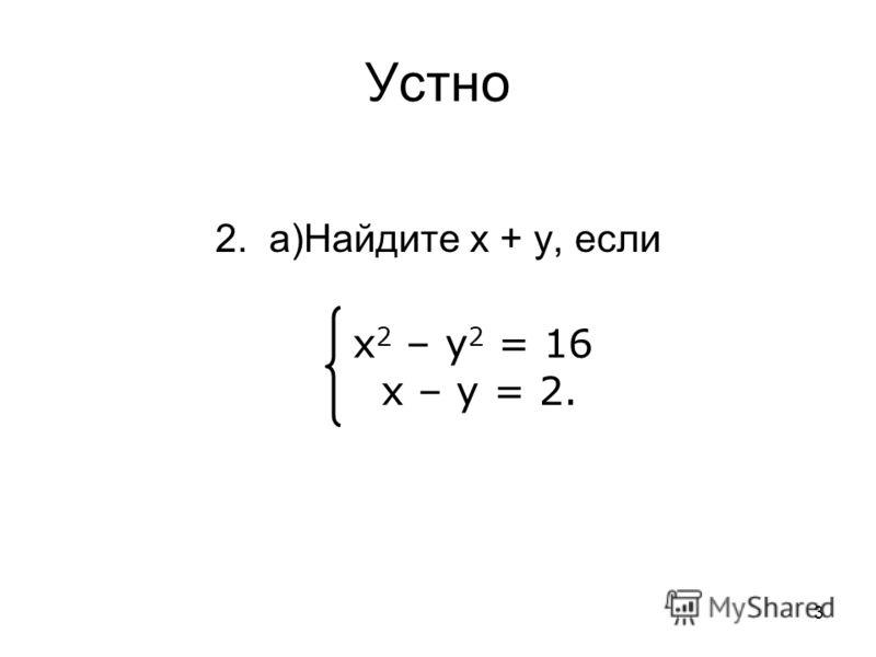 3 Устно 2. а)Найдите х + у, если х 2 – у 2 = 16 х – у = 2.
