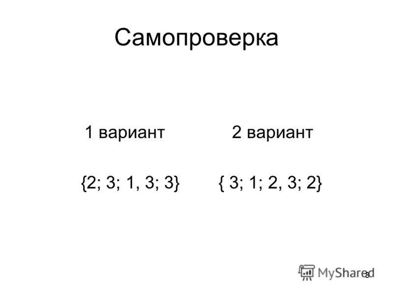 8 Самопроверка 1 вариант 2 вариант {2; 3; 1, 3; 3} { 3; 1; 2, 3; 2}