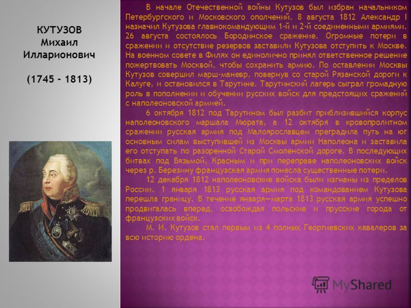 КУТУЗОВ Михаил Илларионович (1745 - 1813) Михаил Илларионович Голенищев-Кутузов - прославленный русский полководец, генерал-фельдмаршал, светлейший князь и дипломат. Герой Отечественной войны 1812 года, первый полный кавалер ордена Святого Георгия. В